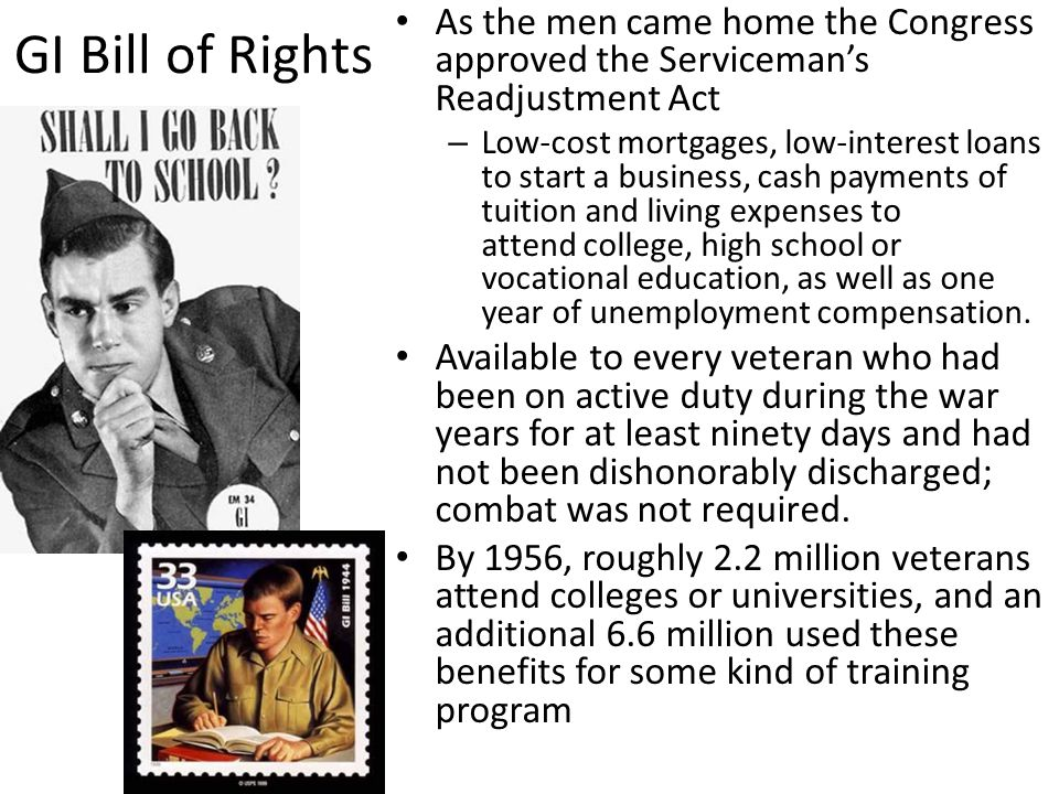 GI Bill of Rights As the men came home the Congress approved the Serviceman's Readjustment Act.