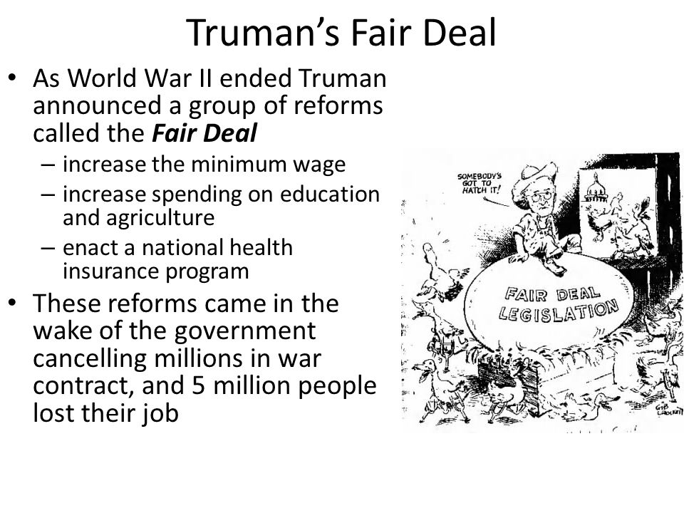 Truman's Fair Deal As World War II ended Truman announced a group of reforms called the Fair Deal.