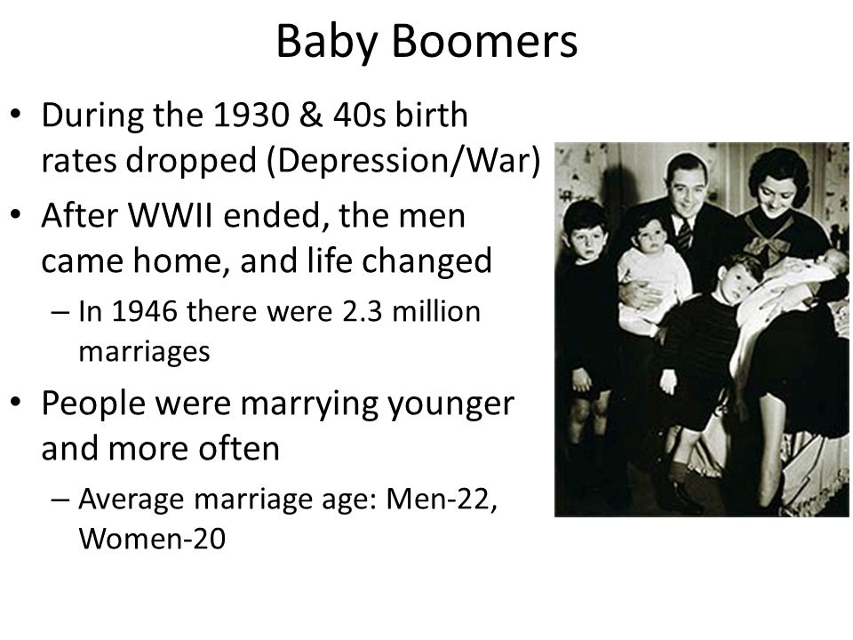 Baby Boomers During the 1930 & 40s birth rates dropped (Depression/War) After WWII ended, the men came home, and life changed.