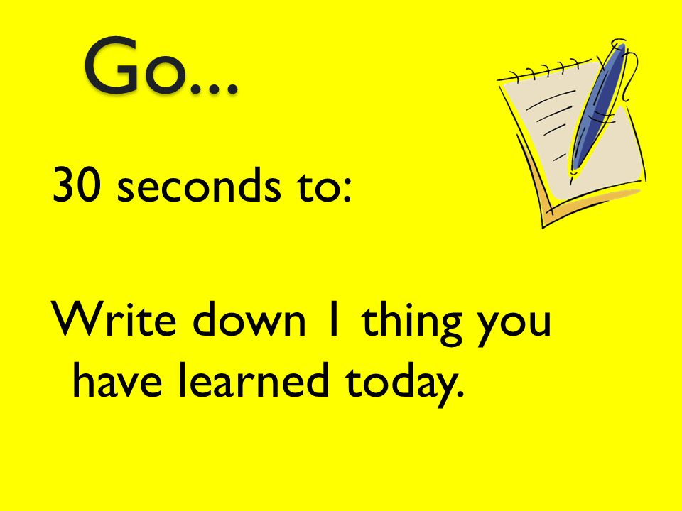 Go... 30 seconds to: Write down 1 thing you have learned today.