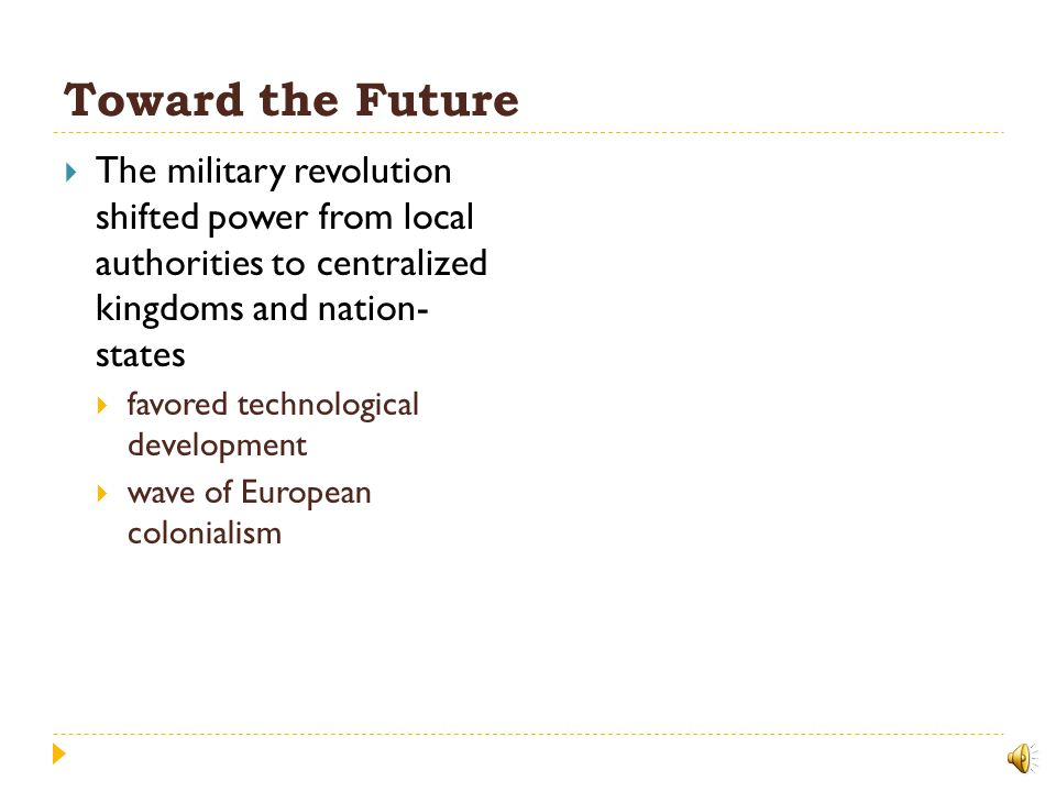 Toward the Future The military revolution shifted power from local authorities to centralized kingdoms and nation- states.