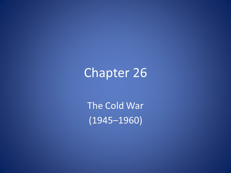 Chapter 26 The Cold War (1945–1960)