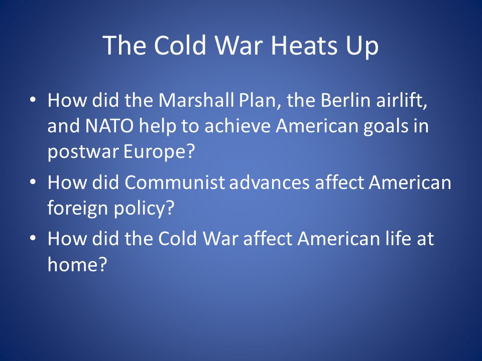 The Cold War Heats Up How did the Marshall Plan, the Berlin airlift, and NATO help to achieve American goals in postwar Europe