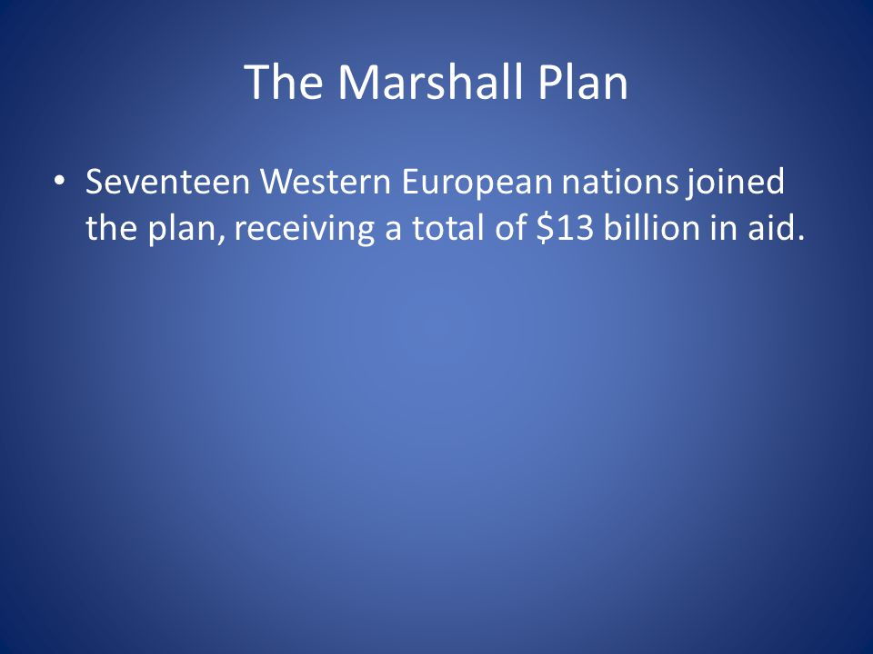 The Marshall Plan Seventeen Western European nations joined the plan, receiving a total of $13 billion in aid.