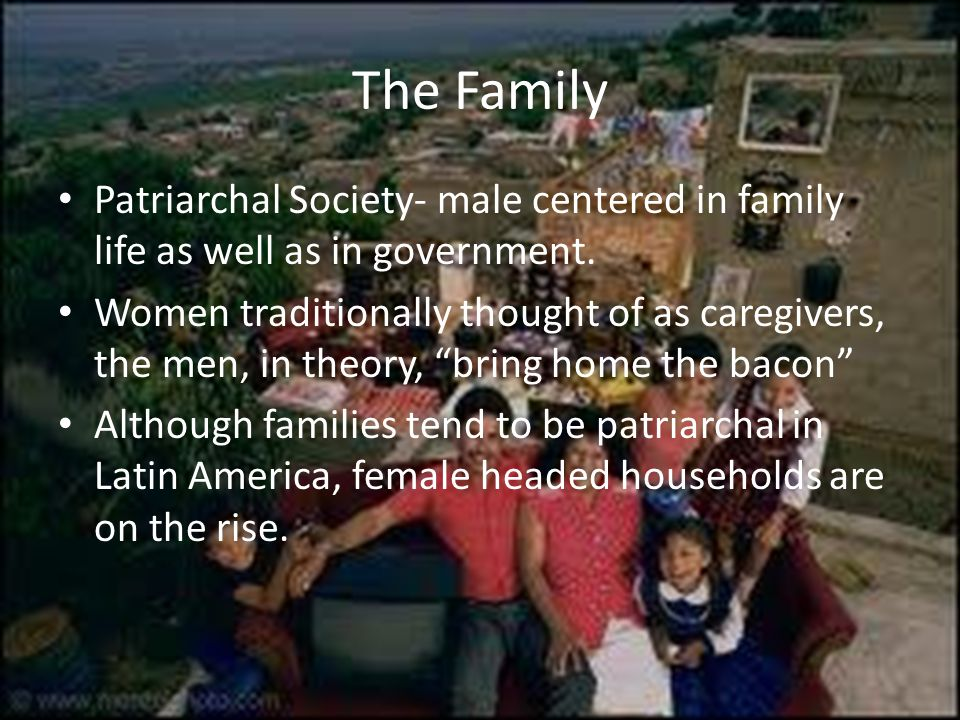 The Family Patriarchal Society- male centered in family life as well as in government.