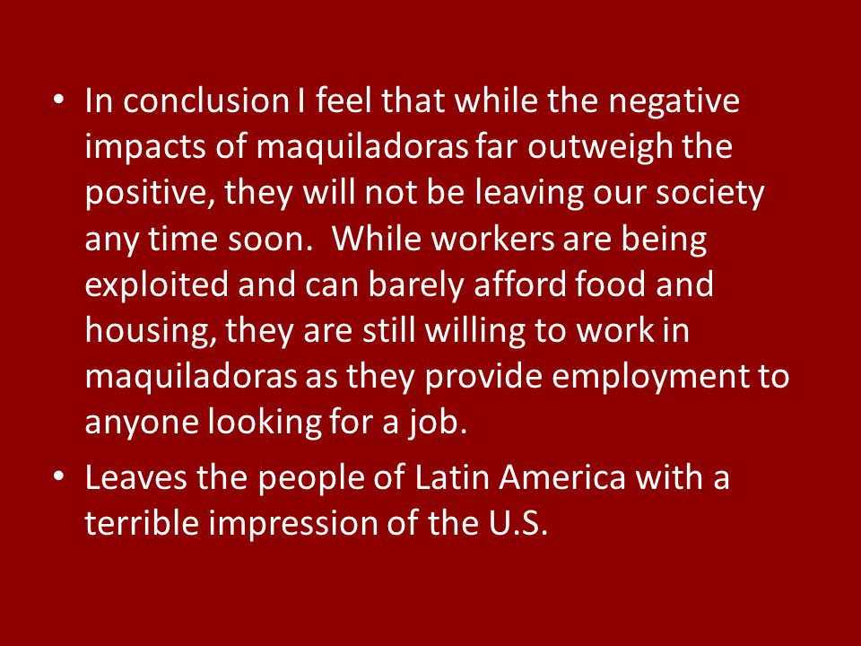 In conclusion I feel that while the negative impacts of maquiladoras far outweigh the positive, they will not be leaving our society any time soon. While workers are being exploited and can barely afford food and housing, they are still willing to work in maquiladoras as they provide employment to anyone looking for a job.