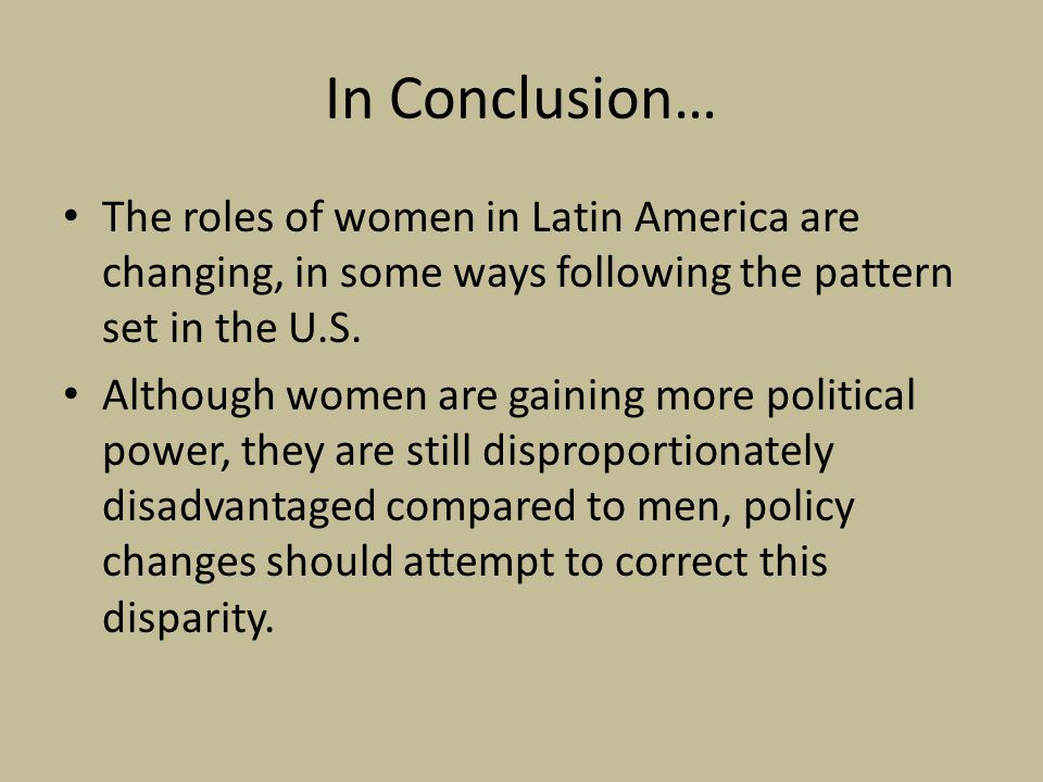 In Conclusion… The roles of women in Latin America are changing, in some ways following the pattern set in the U.S.