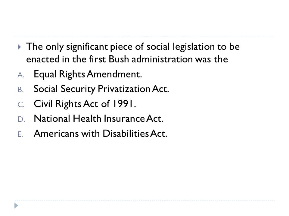 The only significant piece of social legislation to be enacted in the first Bush administration was the