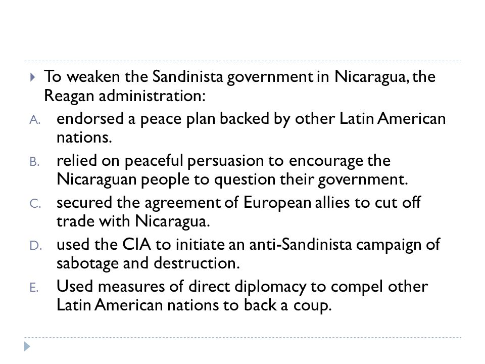 To weaken the Sandinista government in Nicaragua, the Reagan administration: