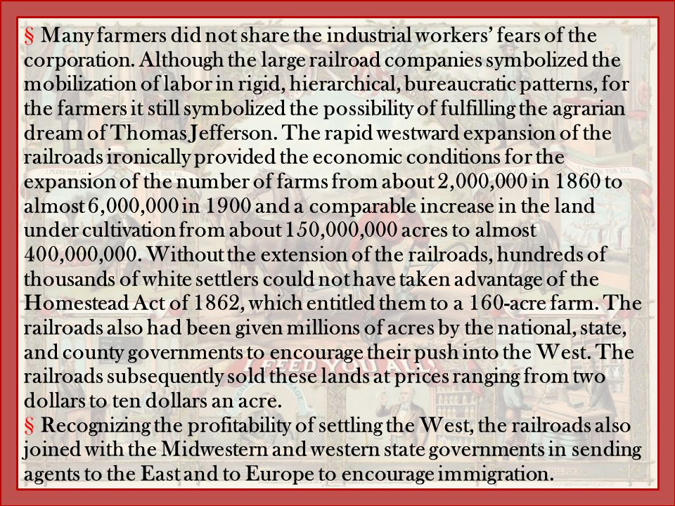 Many farmers did not share the industrial workers' fears of the corporation. Although the large railroad companies symbolized the mobilization of labor in rigid, hierarchical, bureaucratic patterns, for the farmers it still symbolized the possibility of fulfilling the agrarian dream of Thomas Jefferson. The rapid westward expansion of the railroads ironically provided the economic conditions for the expansion of the number of farms from about 2,000,000 in 1860 to almost 6,000,000 in 1900 and a comparable increase in the land under cultivation from about 150,000,000 acres to almost 400,000,000. Without the extension of the railroads, hundreds of thousands of white settlers could not have taken advantage of the Homestead Act of 1862, which entitled them to a 160-acre farm. The railroads also had been given millions of acres by the national, state, and county governments to encourage their push into the West. The railroads subsequently sold these lands at prices ranging from two dollars to ten dollars an acre.