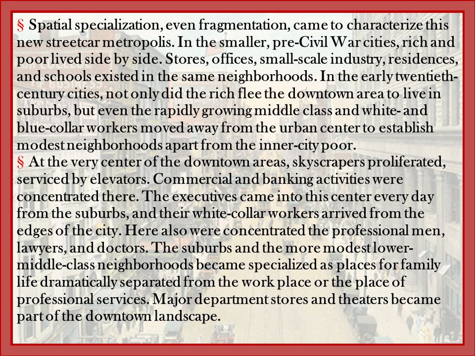 Spatial specialization, even fragmentation, came to characterize this new streetcar metropolis. In the smaller, pre-Civil War cities, rich and poor lived side by side. Stores, offices, small-scale industry, residences, and schools existed in the same neighborhoods. In the early twentieth-century cities, not only did the rich flee the downtown area to live in suburbs, but even the rapidly growing middle class and white- and blue-collar workers moved away from the urban center to establish modest neighborhoods apart from the inner-city poor.