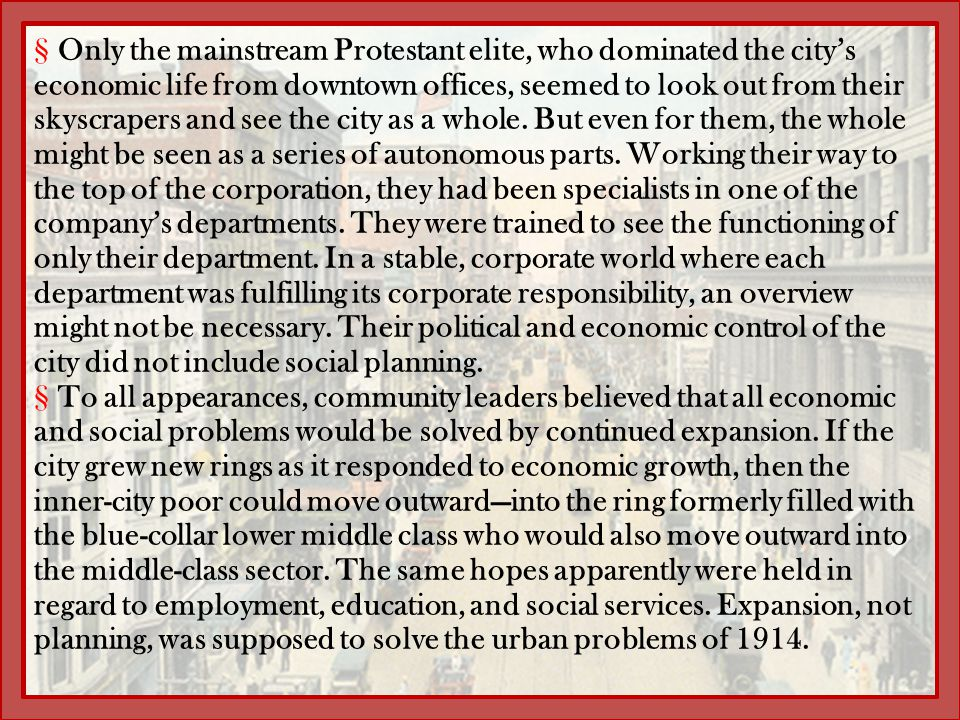 Only the mainstream Protestant elite, who dominated the city's economic life from downtown offices, seemed to look out from their skyscrapers and see the city as a whole. But even for them, the whole might be seen as a series of autonomous parts. Working their way to the top of the corporation, they had been specialists in one of the company's departments. They were trained to see the functioning of only their department. In a stable, corporate world where each department was fulfilling its corporate responsibility, an overview might not be necessary. Their political and economic control of the city did not include social planning.
