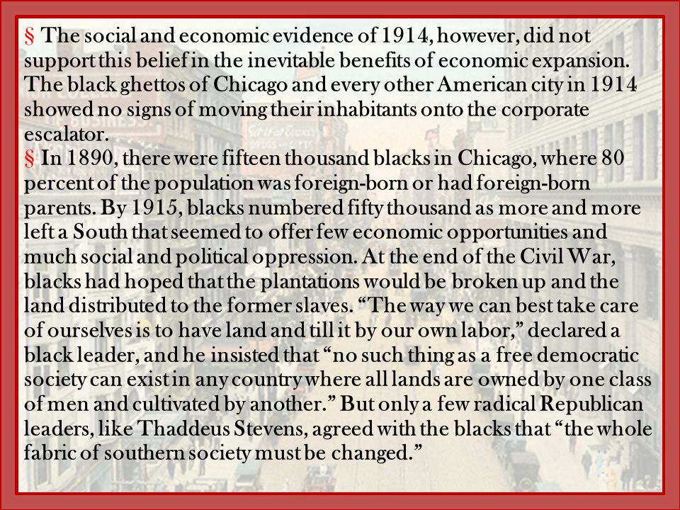 The social and economic evidence of 1914, however, did not support this belief in the inevitable benefits of economic expansion. The black ghettos of Chicago and every other American city in 1914 showed no signs of moving their inhabitants onto the corporate escalator.