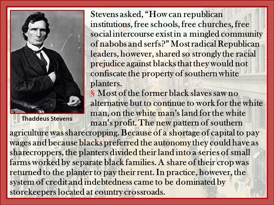 Stevens asked, How can republican institutions, free schools, free churches, free social intercourse exist in a mingled community of nabobs and serfs Most radical Republican leaders, however, shared so strongly the racial prejudice against blacks that they would not confiscate the property of southern white planters.