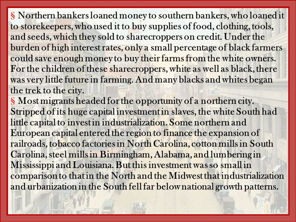 Northern bankers loaned money to southern bankers, who loaned it to storekeepers, who used it to buy supplies of food, clothing, tools, and seeds, which they sold to sharecroppers on credit. Under the burden of high interest rates, only a small percentage of black farmers could save enough money to buy their farms from the white owners. For the children of these sharecroppers, white as well as black, there was very little future in farming. And many blacks and whites began the trek to the city.