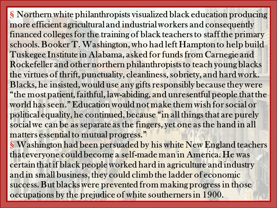 Northern white philanthropists visualized black education producing more efficient agricultural and industrial workers and consequently financed colleges for the training of black teachers to staff the primary schools. Booker T. Washington, who had left Hampton to help build Tuskegee Institute in Alabama, asked for funds from Carnegie and Rockefeller and other northern philanthropists to teach young blacks the virtues of thrift, punctuality, cleanliness, sobriety, and hard work. Blacks, he insisted, would use any gifts responsibly because they were the most patient, faithful, law-abiding, and unresentful people that the world has seen. Education would not make them wish for social or political equality, he continued, because in all things that are purely social we can be as separate as the fingers, yet one as the hand in all matters essential to mutual progress.