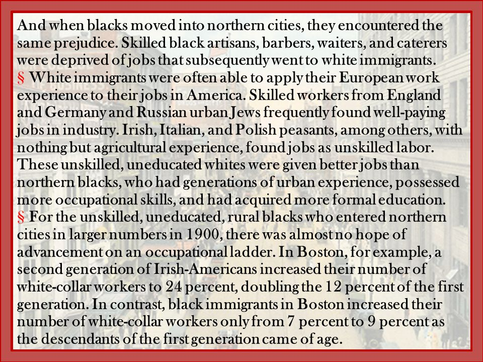 And when blacks moved into northern cities, they encountered the same prejudice. Skilled black artisans, barbers, waiters, and caterers were deprived of jobs that subsequently went to white immigrants.