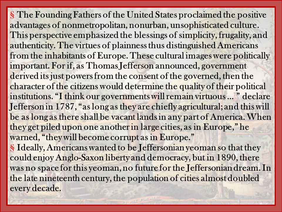 The Founding Fathers of the United States proclaimed the positive advantages of nonmetropolitan, nonurban, unsophisticated culture. This perspective emphasized the blessings of simplicity, frugality, and authenticity. The virtues of plainness thus distinguished Americans from the inhabitants of Europe. These cultural images were politically important. For if, as Thomas Jefferson announced, government derived its just powers from the consent of the governed, then the character of the citizens would determine the quality of their political institutions. I think our governments will remain virtuous … declare Jefferson in 1787, as long as they are chiefly agricultural; and this will be as long as there shall be vacant lands in any part of America. When they get piled upon one another in large cities, as in Europe, he warned, they will become corrupt as in Europe.