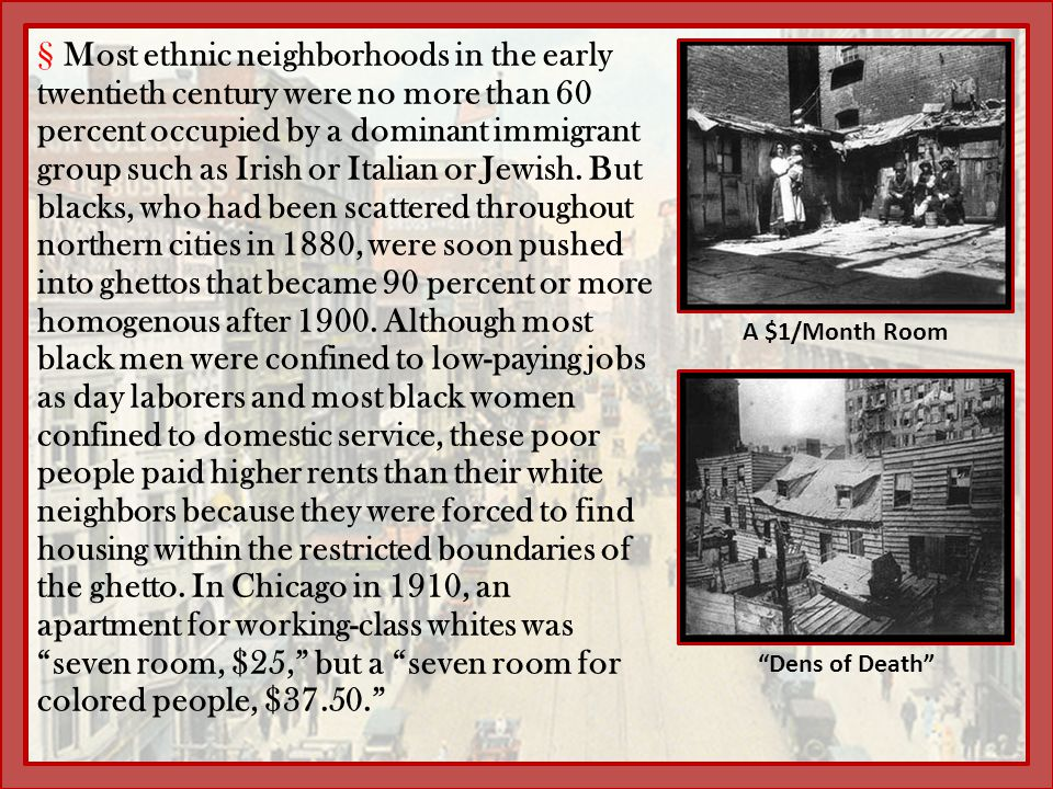Most ethnic neighborhoods in the early twentieth century were no more than 60 percent occupied by a dominant immigrant group such as Irish or Italian or Jewish. But blacks, who had been scattered throughout northern cities in 1880, were soon pushed into ghettos that became 90 percent or more homogenous after 1900. Although most black men were confined to low-paying jobs as day laborers and most black women confined to domestic service, these poor people paid higher rents than their white neighbors because they were forced to find housing within the restricted boundaries of the ghetto. In Chicago in 1910, an apartment for working-class whites was seven room, $25, but a seven room for colored people, $37.50.