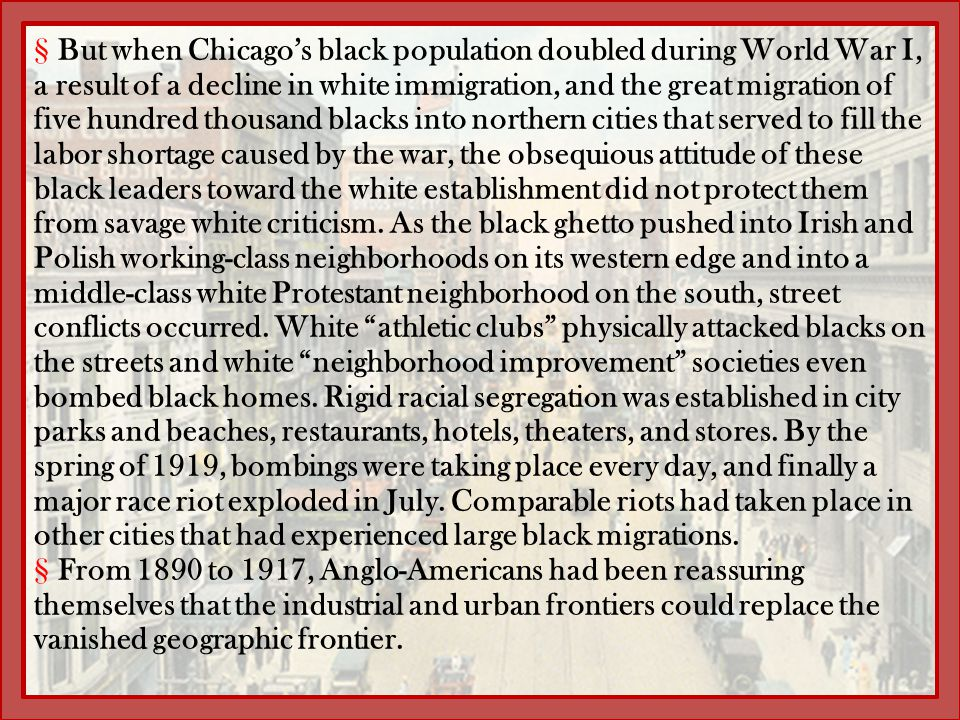 But when Chicago's black population doubled during World War I, a result of a decline in white immigration, and the great migration of five hundred thousand blacks into northern cities that served to fill the labor shortage caused by the war, the obsequious attitude of these black leaders toward the white establishment did not protect them from savage white criticism. As the black ghetto pushed into Irish and Polish working-class neighborhoods on its western edge and into a middle-class white Protestant neighborhood on the south, street conflicts occurred. White athletic clubs physically attacked blacks on the streets and white neighborhood improvement societies even bombed black homes. Rigid racial segregation was established in city parks and beaches, restaurants, hotels, theaters, and stores. By the spring of 1919, bombings were taking place every day, and finally a major race riot exploded in July. Comparable riots had taken place in other cities that had experienced large black migrations.