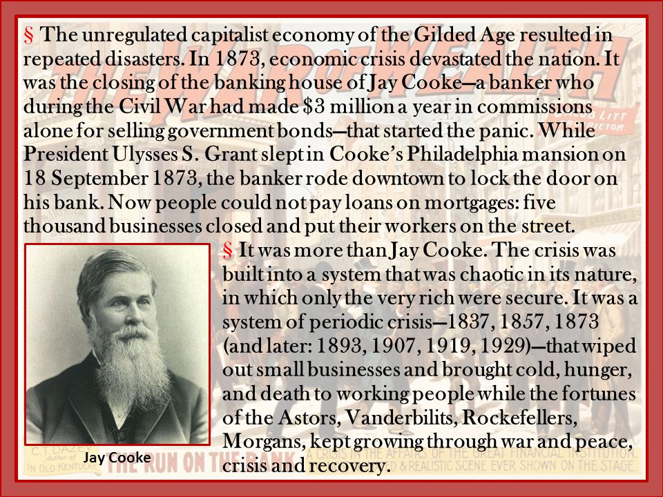 The unregulated capitalist economy of the Gilded Age resulted in repeated disasters. In 1873, economic crisis devastated the nation. It was the closing of the banking house of Jay Cooke—a banker who during the Civil War had made $3 million a year in commissions alone for selling government bonds—that started the panic. While President Ulysses S. Grant slept in Cooke's Philadelphia mansion on 18 September 1873, the banker rode downtown to lock the door on his bank. Now people could not pay loans on mortgages: five thousand businesses closed and put their workers on the street.