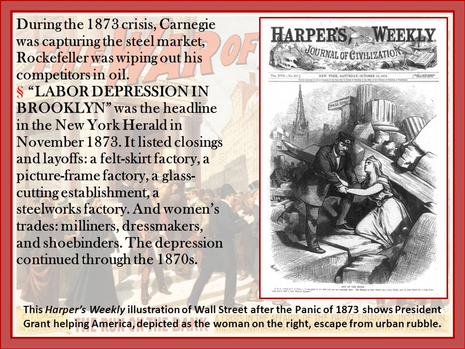 During the 1873 crisis, Carnegie was capturing the steel market, Rockefeller was wiping out his competitors in oil.