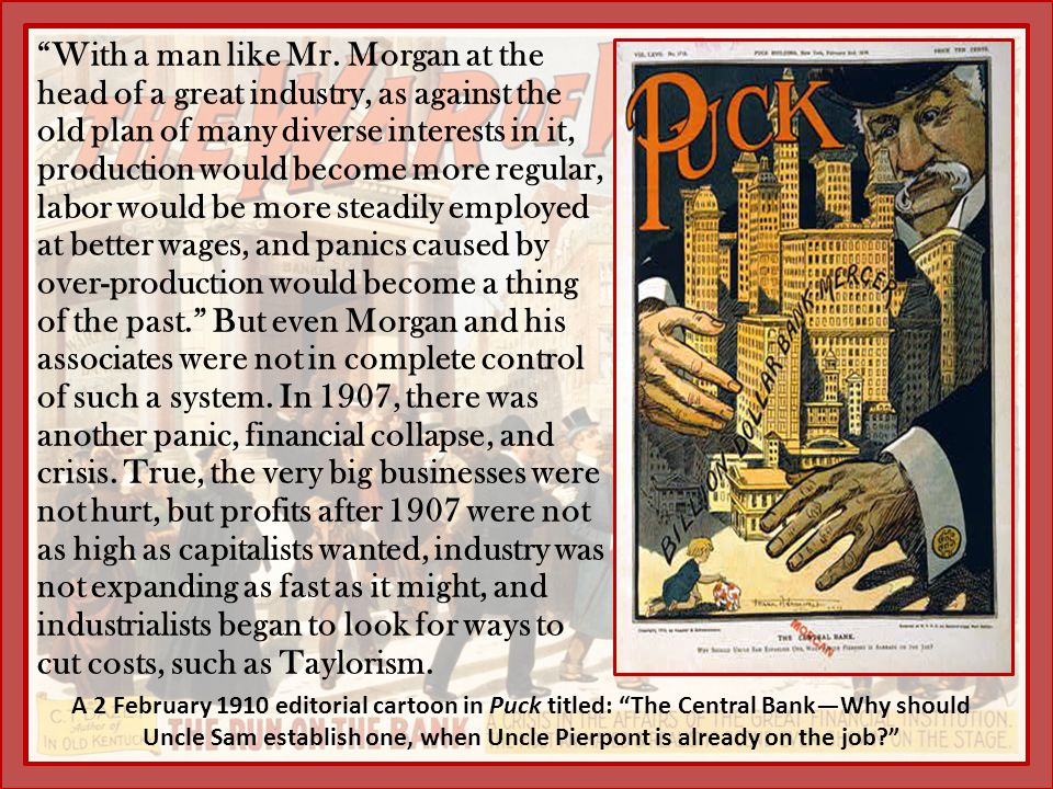 With a man like Mr. Morgan at the head of a great industry, as against the old plan of many diverse interests in it, production would become more regular, labor would be more steadily employed at better wages, and panics caused by over-production would become a thing of the past. But even Morgan and his associates were not in complete control of such a system. In 1907, there was another panic, financial collapse, and crisis. True, the very big businesses were not hurt, but profits after 1907 were not as high as capitalists wanted, industry was not expanding as fast as it might, and industrialists began to look for ways to cut costs, such as Taylorism.