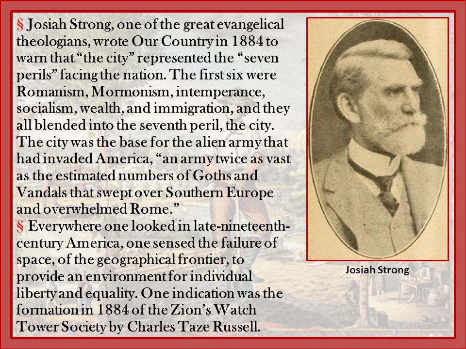 Josiah Strong, one of the great evangelical theologians, wrote Our Country in 1884 to warn that the city represented the seven perils facing the nation. The first six were Romanism, Mormonism, intemperance, socialism, wealth, and immigration, and they all blended into the seventh peril, the city. The city was the base for the alien army that had invaded America, an army twice as vast as the estimated numbers of Goths and Vandals that swept over Southern Europe and overwhelmed Rome.