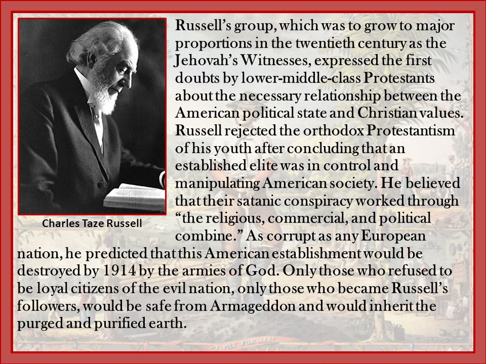 Russell's group, which was to grow to major proportions in the twentieth century as the Jehovah's Witnesses, expressed the first doubts by lower-middle-class Protestants about the necessary relationship between the American political state and Christian values. Russell rejected the orthodox Protestantism of his youth after concluding that an established elite was in control and manipulating American society. He believed that their satanic conspiracy worked through the religious, commercial, and political combine. As corrupt as any European nation, he predicted that this American establishment would be destroyed by 1914 by the armies of God. Only those who refused to be loyal citizens of the evil nation, only those who became Russell's followers, would be safe from Armageddon and would inherit the purged and purified earth.