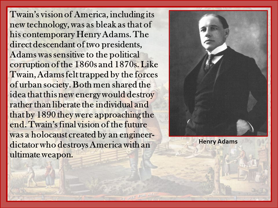 Twain's vision of America, including its new technology, was as bleak as that of his contemporary Henry Adams. The direct descendant of two presidents, Adams was sensitive to the political corruption of the 1860s and 1870s. Like Twain, Adams felt trapped by the forces of urban society. Both men shared the idea that this new energy would destroy rather than liberate the individual and that by 1890 they were approaching the end. Twain's final vision of the future was a holocaust created by an engineer-dictator who destroys America with an ultimate weapon.