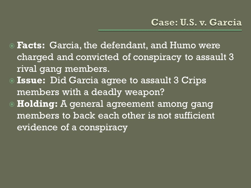 Case: U.S. v. Garcia Facts: Garcia, the defendant, and Humo were charged and convicted of conspiracy to assault 3 rival gang members.