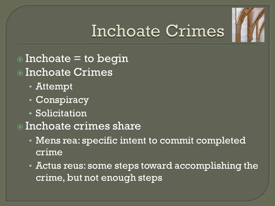 what is inchoate crimes Inchoate/incomplete crimes inchoate crimes, also known as incomplete crimes, are acts taken toward committing a crime or acts that constitute indirect participation in a crime although.