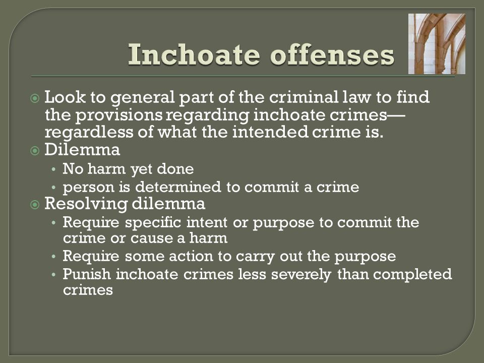 Inchoate offenses Look to general part of the criminal law to find the provisions regarding inchoate crimes—regardless of what the intended crime is.