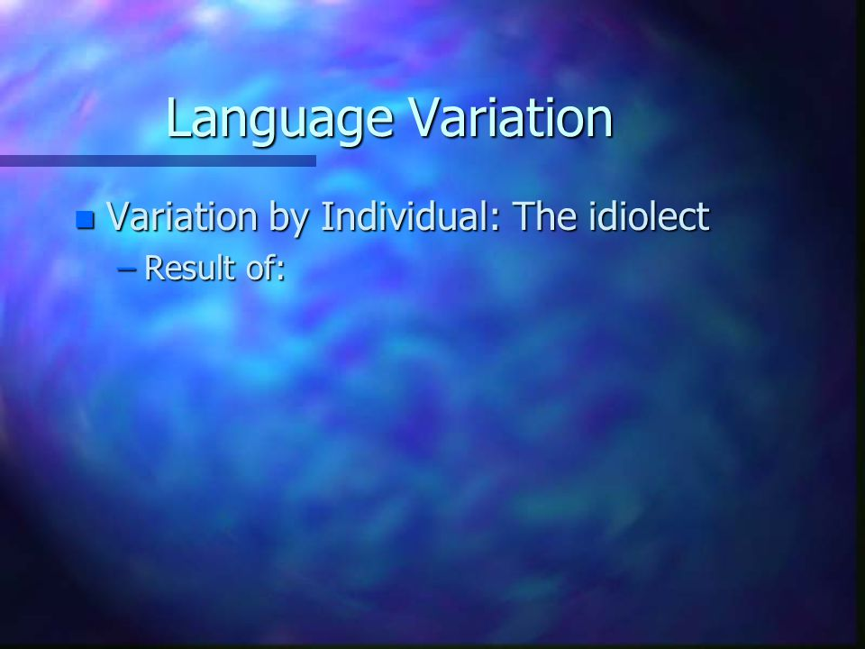 Language Variation Variation by Individual: The idiolect Result of:
