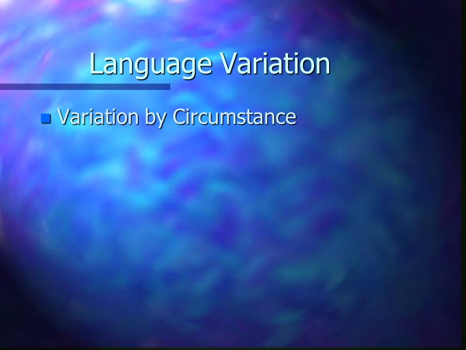 Language Variation Variation by Circumstance