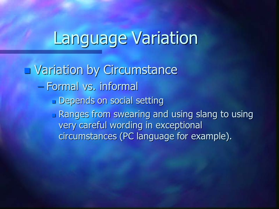 Language Variation Variation by Circumstance Formal vs. informal