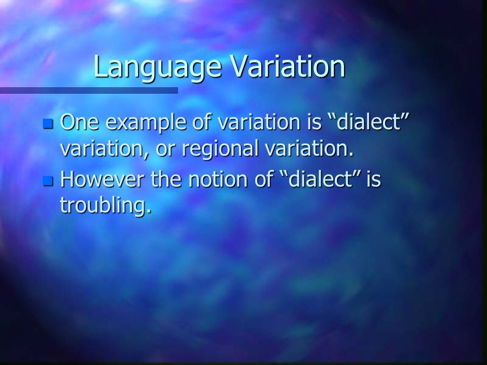 Language Variation One example of variation is dialect variation, or regional variation.