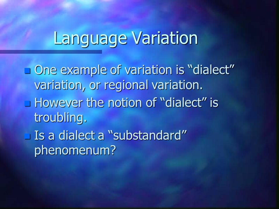 Language Variation One example of variation is dialect variation, or regional variation. However the notion of dialect is troubling.