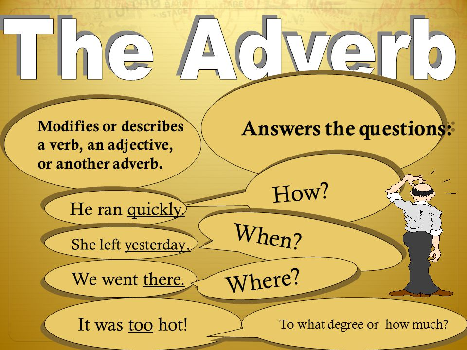 The Adverb How When Where Answers the questions: He ran quickly.
