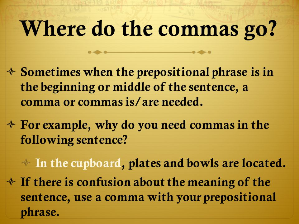 Where do the commas go Sometimes when the prepositional phrase is in the beginning or middle of the sentence, a comma or commas is/are needed.