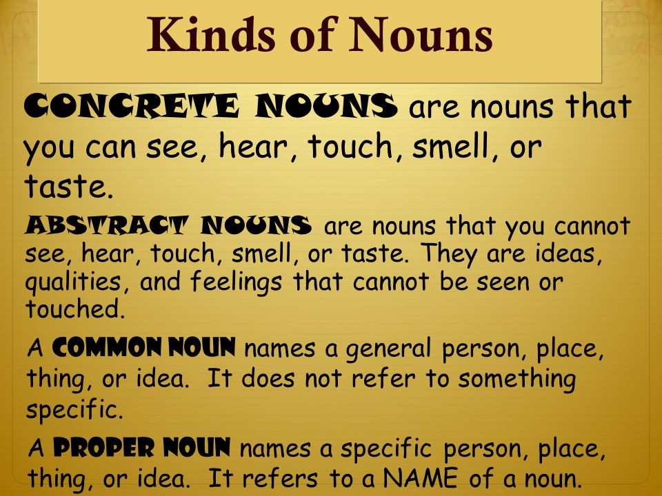 Kinds of Nouns CONCRETE NOUNS are nouns that you can see, hear, touch, smell, or taste.