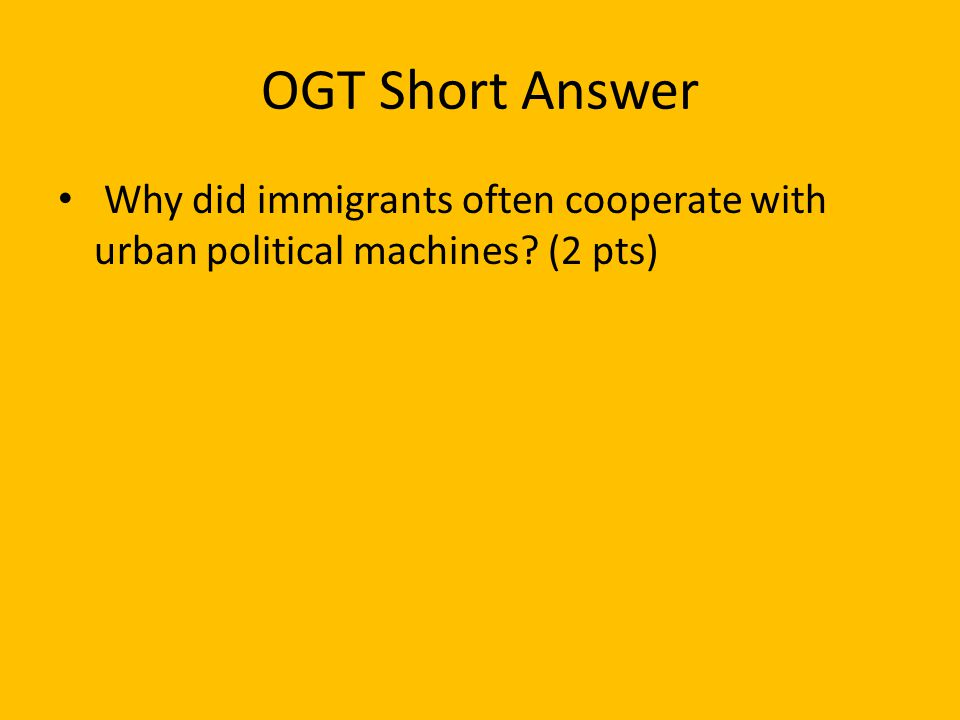 OGT Short Answer Why did immigrants often cooperate with urban political machines (2 pts)