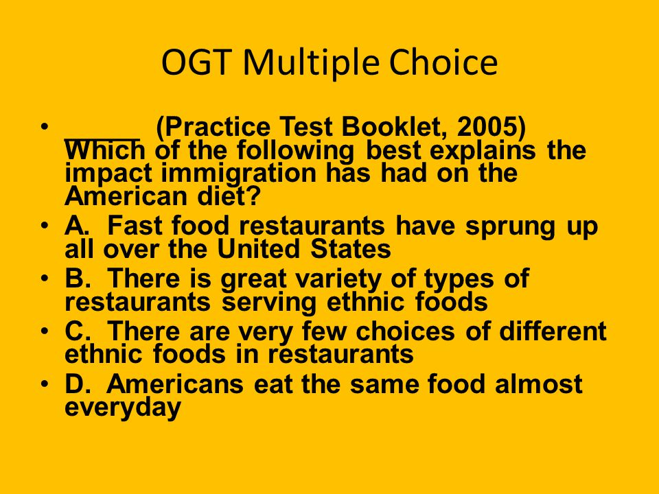 OGT Multiple Choice _____ (Practice Test Booklet, 2005) Which of the following best explains the impact immigration has had on the American diet