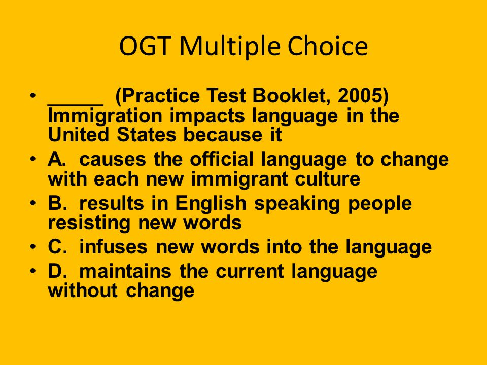 OGT Multiple Choice _____ (Practice Test Booklet, 2005) Immigration impacts language in the United States because it.