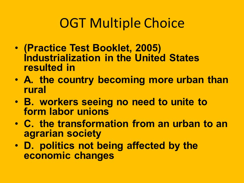 OGT Multiple Choice (Practice Test Booklet, 2005) Industrialization in the United States resulted in.