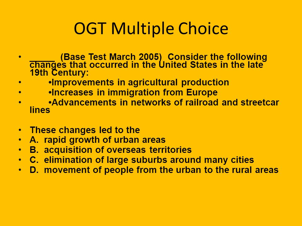 OGT Multiple Choice _____ (Base Test March 2005) Consider the following changes that occurred in the United States in the late 19th Century: