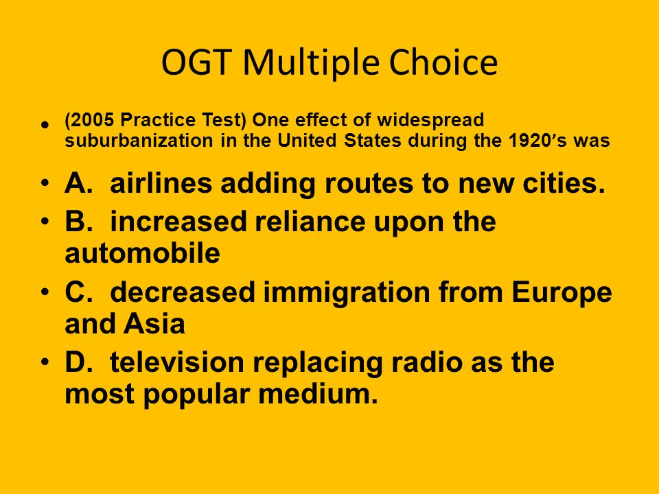 OGT Multiple Choice (2005 Practice Test) One effect of widespread suburbanization in the United States during the 1920's was.