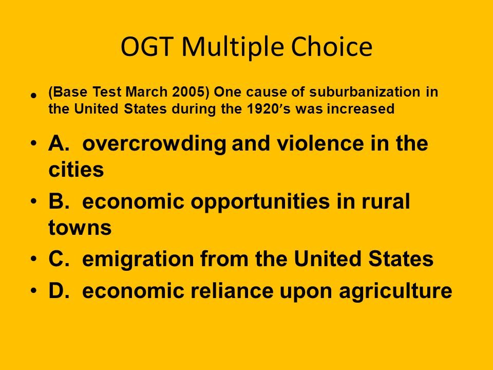 OGT Multiple Choice (Base Test March 2005) One cause of suburbanization in the United States during the 1920's was increased.