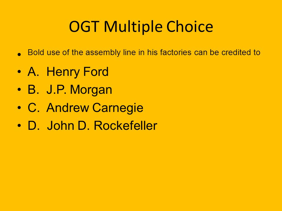 OGT Multiple Choice Bold use of the assembly line in his factories can be credited to. A. Henry Ford.
