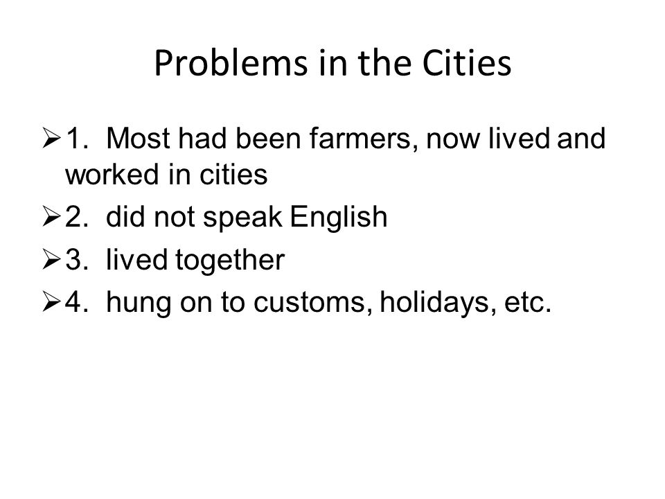 Problems in the Cities 1. Most had been farmers, now lived and worked in cities. 2. did not speak English.